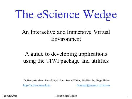 26 June 2015The eScience Wedge1 An Interactive and Immersive Virtual Environment A guide to developing applications using the TIWI package and utilities.