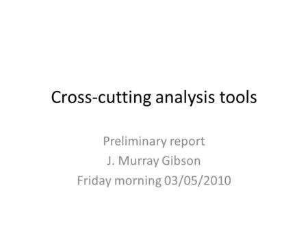 Cross-cutting analysis tools Preliminary report J. Murray Gibson Friday morning 03/05/2010.
