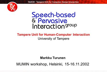 TAUCHI – Tampere Unit for Computer-Human Interaction Tampere Unit for Human-Computer Interaction University of Tampere Markku Turunen MUMIN workshop, Helsinki,