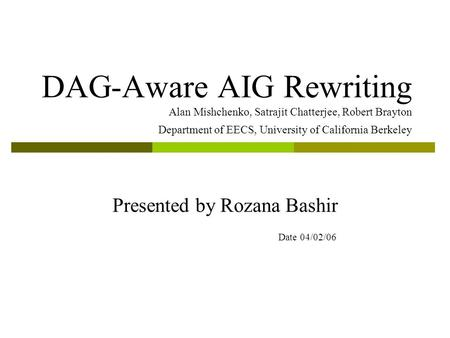 DAG-Aware AIG Rewriting Alan Mishchenko, Satrajit Chatterjee, Robert Brayton Department of EECS, University of California Berkeley Presented by Rozana.