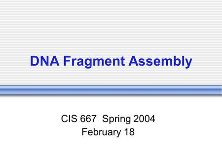DNA Fragment Assembly CIS 667 Spring 2004 February 18.