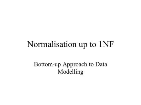 Normalisation up to 1NF Bottom-up Approach to Data Modelling.