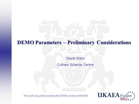 DEMO Parameters – Preliminary Considerations David Ward Culham Science Centre This work was jointly funded by the EPSRC and by EURATOM.