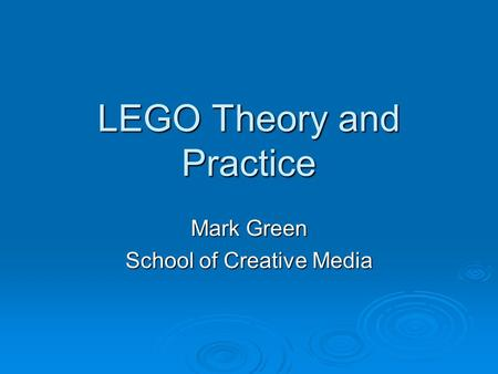 LEGO Theory and Practice Mark Green School of Creative Media.
