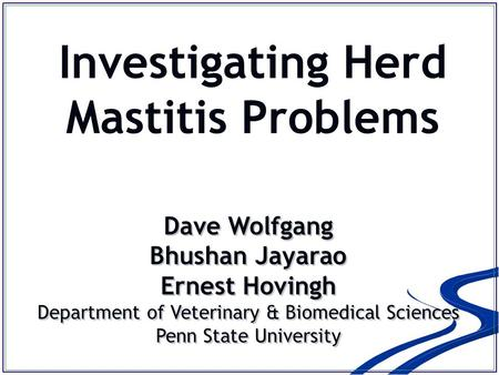 Investigating Herd Mastitis Problems Dave Wolfgang Bhushan Jayarao Ernest Hovingh Department of Veterinary & Biomedical Sciences Penn State University.