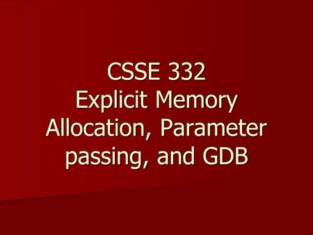 CSSE 332 Explicit Memory Allocation, Parameter passing, and GDB.