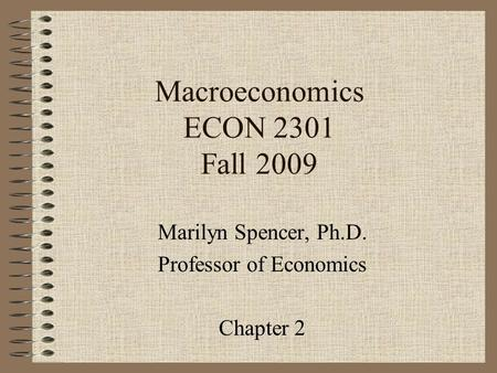 Macroeconomics ECON 2301 Fall 2009 Marilyn Spencer, Ph.D. Professor of Economics Chapter 2.