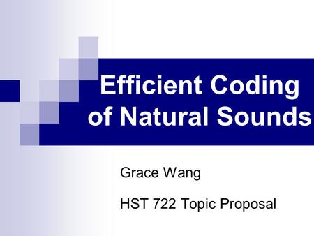Efficient Coding of Natural Sounds Grace Wang HST 722 Topic Proposal.