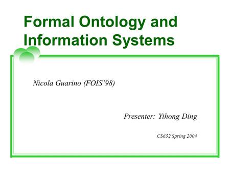 Formal Ontology and Information Systems Nicola Guarino (FOIS'98) Presenter: Yihong Ding CS652 Spring 2004.