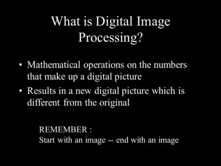 What is Digital Image Processing? Mathematical operations on the numbers that make up a digital picture Results in a new digital picture which is different.