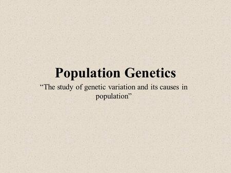 "Population Genetics ""The study of genetic variation and its causes in population"""