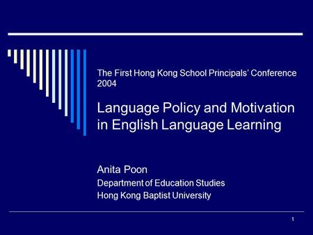 1 The First Hong Kong School Principals' Conference 2004 Language Policy and Motivation in English Language Learning Anita Poon Department of Education.