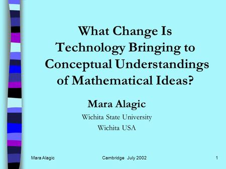 Mara AlagicCambridge July 20021 What Change Is Technology Bringing to Conceptual Understandings of Mathematical Ideas? Mara Alagic Wichita State University.