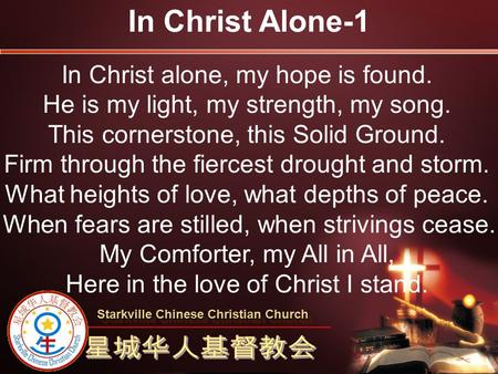 In Christ alone, my hope is found. He is my light, my strength, my song. This cornerstone, this Solid Ground. Firm through the fiercest drought and storm.