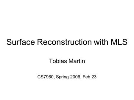 Surface Reconstruction with MLS Tobias Martin CS7960, Spring 2006, Feb 23.