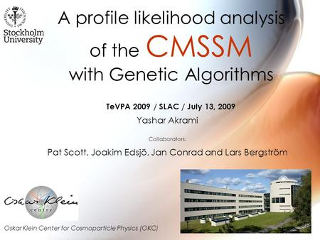 A profile likelihood analysis of the CMSSM with Genetic Algorithms Yashar Akrami Collaborators: Pat Scott, Joakim Edsjö, Jan Conrad and Lars Bergström.
