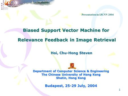 1 Biased Support Vector Machine for Relevance Feedback in Image Retrieval Hoi, Chu-Hong Steven Hoi, Chu-Hong Steven Department of Computer Science & Engineering.