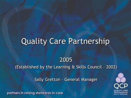 Partners in raising standards in care Quality Care Partnership 2005 (Established by the Learning & Skills Council – 2002) Sally Gretton – General Manager.