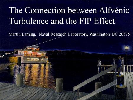 1 The Connection between Alfvénic Turbulence and the FIP Effect Martin Laming, Naval Research Laboratory, Washington DC 20375.