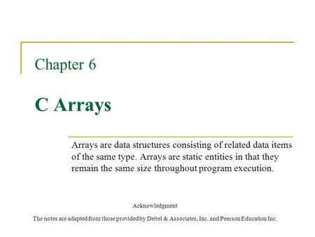 Chapter 6 C Arrays Acknowledgment The notes are adapted from those provided by Deitel & Associates, Inc. and Pearson Education Inc. Arrays are data structures.