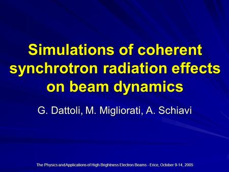 The Physics and Applications of High Brightness Electron Beams - Erice, October 9-14, 2005 Simulations of coherent synchrotron radiation effects on beam.