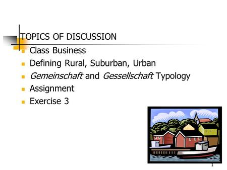 1 TOPICS OF DISCUSSION Class Business Defining Rural, Suburban, Urban Gemeinschaft and Gessellschaft Typology Assignment Exercise 3.