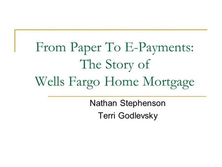 From Paper To E-Payments: The Story of Wells Fargo Home Mortgage Nathan Stephenson Terri Godlevsky.