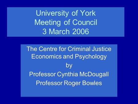 University of York Meeting of Council 3 March 2006 The Centre for Criminal Justice Economics and Psychology by Professor Cynthia McDougall Professor Roger.