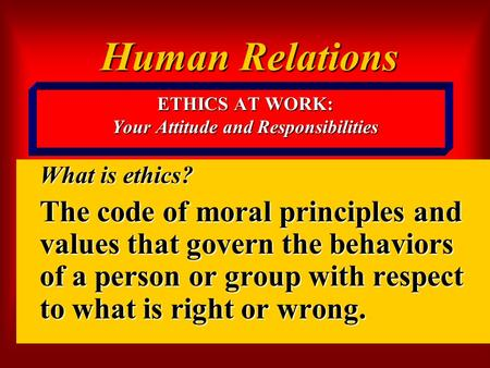 ETHICS AT WORK: Your Attitude and Responsibilities What is ethics? The code of moral principles and values that govern the behaviors of a person or group.