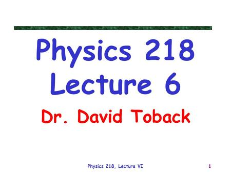 Physics 218, Lecture VI1 Physics 218 Lecture 6 Dr. David Toback.
