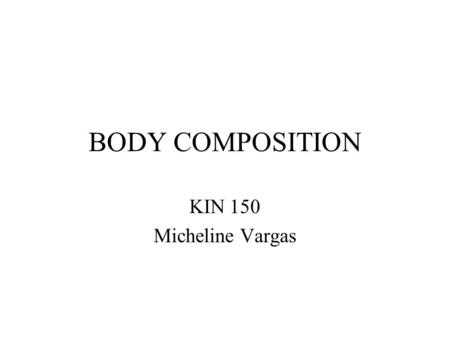 BODY COMPOSITION KIN 150 Micheline Vargas. Benefits of Healthy Body Composition Wellness for life Improved performance of physical activities Better self-image.