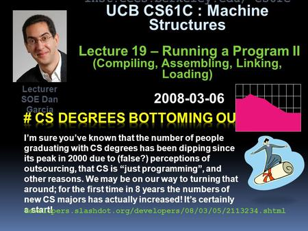 Inst.eecs.berkeley.edu/~cs61c UCB CS61C : Machine Structures Lecture 19 – Running a Program II (Compiling, Assembling, Linking, Loading) 2008-03-06 I'm.