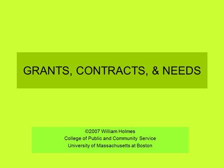GRANTS, CONTRACTS, & NEEDS ©2007 William Holmes College of Public and Community Service University of Massachusetts at Boston.