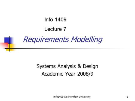 Info1409 De Montfort University1 Requirements Modelling Systems Analysis & Design Academic Year 2008/9 Info 1409 Lecture 7.