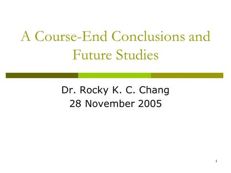 1 A Course-End Conclusions and Future Studies Dr. Rocky K. C. Chang 28 November 2005.