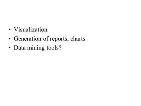 Visualization Generation of reports, charts Data mining tools?
