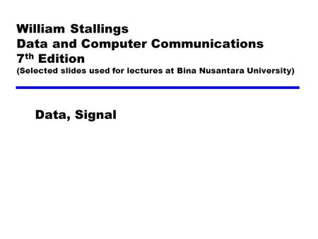 William Stallings Data and Computer Communications 7 th Edition (Selected slides used for lectures at Bina Nusantara University) Data, Signal.