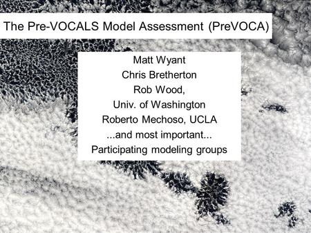 The Pre-VOCALS Model Assessment (PreVOCA) Matt Wyant Chris Bretherton Rob Wood, Univ. of Washington Roberto Mechoso, UCLA...and most important... Participating.