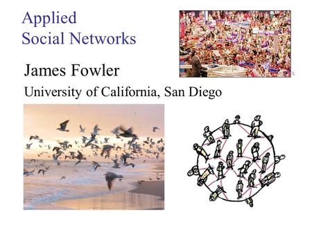 Applied Social Networks James Fowler University of California, San Diego.