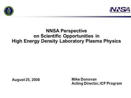 1 NNSA Perspective on Scientific Opportunities in High Energy Density Laboratory Plasma Physics Mike Donovan Acting Director, ICF Program August 25, 2008.