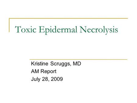Toxic Epidermal Necrolysis Kristine Scruggs, MD AM Report July 28, 2009.