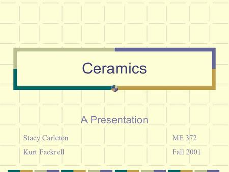Ceramics A Presentation Stacy Carleton Kurt Fackrell ME 372 Fall 2001.