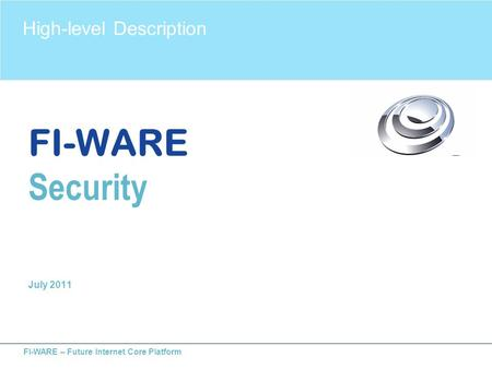 FI-WARE – Future Internet Core Platform FI-WARE Security July 2011 High-level Description.