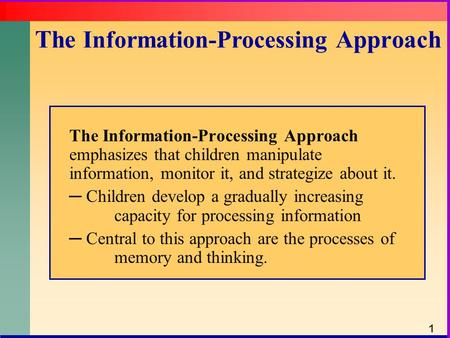 The Information-Processing Approach The Information-Processing Approach emphasizes that children manipulate information, monitor it, and strategize about.