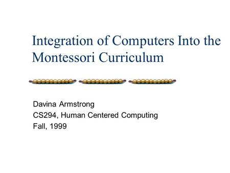 Integration of Computers Into the Montessori Curriculum Davina Armstrong CS294, Human Centered Computing Fall, 1999.