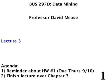 1 BUS 297D: Data Mining Professor David Mease Lecture 3 Agenda: 1) Reminder about HW #1 (Due Thurs 9/10) 2) Finish lecture over Chapter 3.