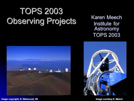 TOPS 2003 Observing Projects Karen Meech Institute for Astronomy TOPS 2003 Image copyright, R. Wainscoat, IfA Image courtesy K. Meech.