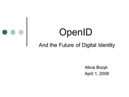 OpenID And the Future of Digital Identity Alicia Bozyk April 1, 2008.