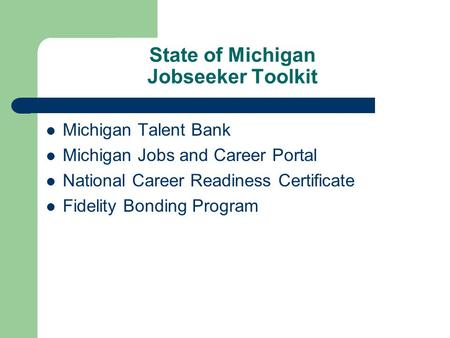 State of Michigan Jobseeker Toolkit Michigan Talent Bank Michigan Jobs and Career Portal National Career Readiness Certificate Fidelity Bonding Program.