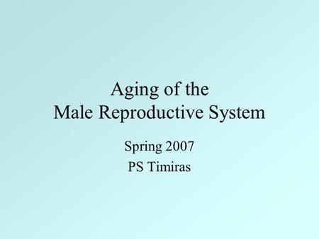 Aging of the Male Reproductive System Spring 2007 PS Timiras.